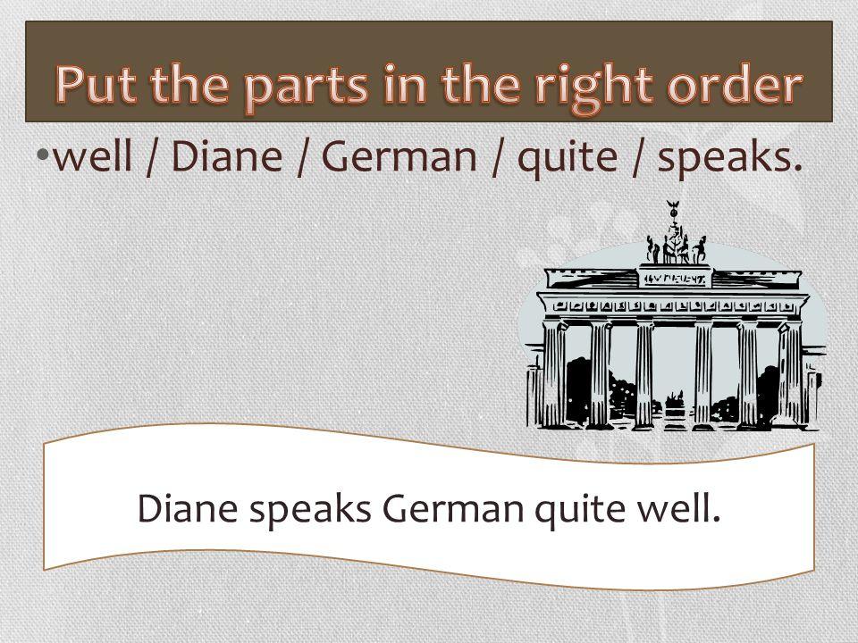 well / Diane / German / quite / speaks. Diane speaks German quite well.