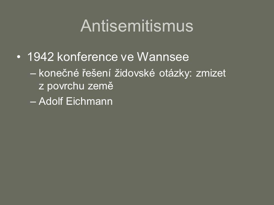 Antisemitismus 1942 konference ve Wannsee –konečné řešení židovské otázky: zmizet z povrchu země –Adolf Eichmann