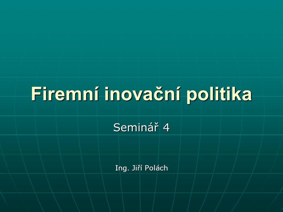 Firemní inovační politika Seminář 4 Ing. Jiří Polách