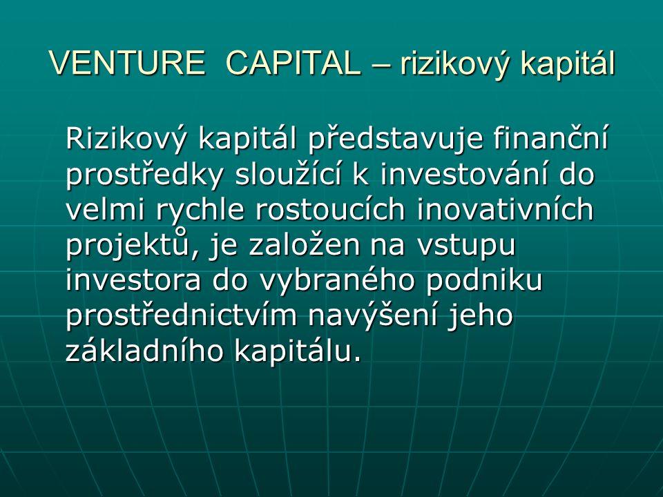 VENTURE CAPITAL – rizikový kapitál Rizikový kapitál představuje finanční prostředky sloužící k investování do velmi rychle rostoucích inovativních projektů, je založen na vstupu investora do vybraného podniku prostřednictvím navýšení jeho základního kapitálu.