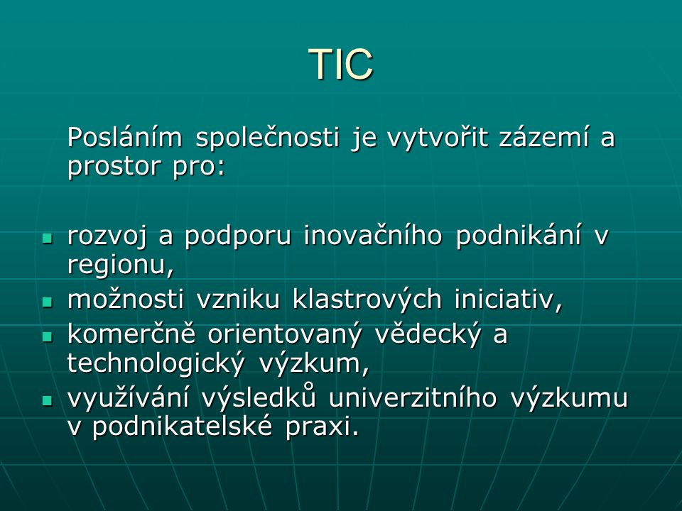 TIC Posláním společnosti je vytvořit zázemí a prostor pro: rozvoj a podporu inovačního podnikání v regionu, rozvoj a podporu inovačního podnikání v regionu, možnosti vzniku klastrových iniciativ, možnosti vzniku klastrových iniciativ, komerčně orientovaný vědecký a technologický výzkum, komerčně orientovaný vědecký a technologický výzkum, využívání výsledků univerzitního výzkumu v podnikatelské praxi.