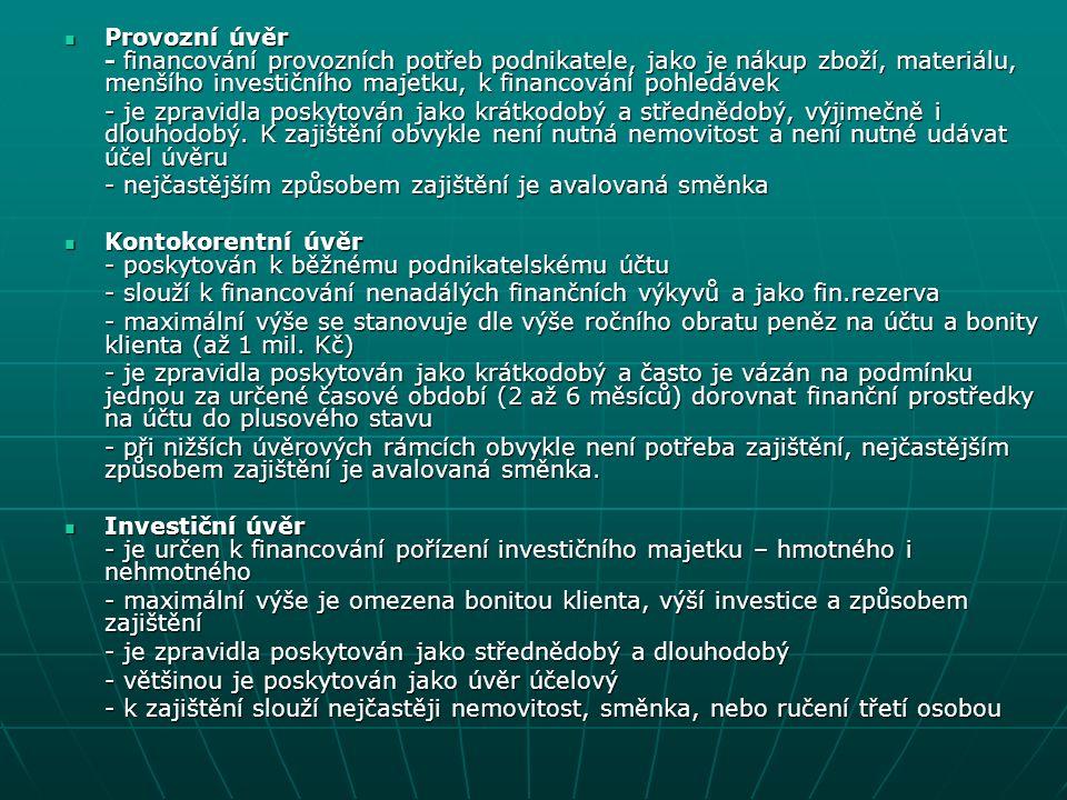 Podmínky poskytnutí podnikatelského úvěru Trvalé bydliště (FO) a sídlo firmy (PO) v České republice Trvalé bydliště (FO) a sídlo firmy (PO) v České republice Nejméně dvě ukončená daňová období v oboru podnikání Nejméně dvě ukončená daňová období v oboru podnikání Kladný výsledek hospodaření Kladný výsledek hospodaření Bezdlužnost vůči Finančnímu úřadu, zdravotním pojišťovnám a Správě sociálního zabezpečení Bezdlužnost vůči Finančnímu úřadu, zdravotním pojišťovnám a Správě sociálního zabezpečení Firma nesmí být v likvidaci, konkurzu ani vyrovnání Firma nesmí být v likvidaci, konkurzu ani vyrovnání Vedení účtu u dané banky (kontokorentní úvěry) Vedení účtu u dané banky (kontokorentní úvěry) Předložení podnikatelského záměru Předložení podnikatelského záměru V případě investičních úvěrů určité procento (obvykle 30%) vlastních zdrojů V případě investičních úvěrů určité procento (obvykle 30%) vlastních zdrojů Udání účelu půjčky (investiční a některé provozní úvěry) Udání účelu půjčky (investiční a některé provozní úvěry)
