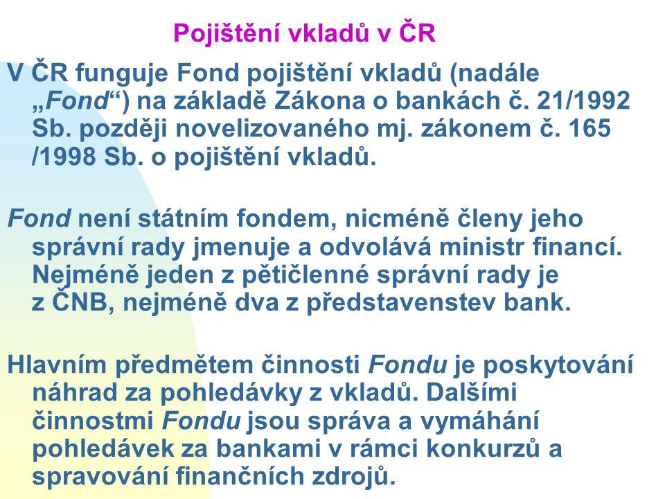 """Pojištění vkladů v ČR V ČR funguje Fond pojištění vkladů (nadále """"Fond"""") na základě Zákona o bankách č. 21/1992 Sb. později novelizovaného mj. zákonem"""