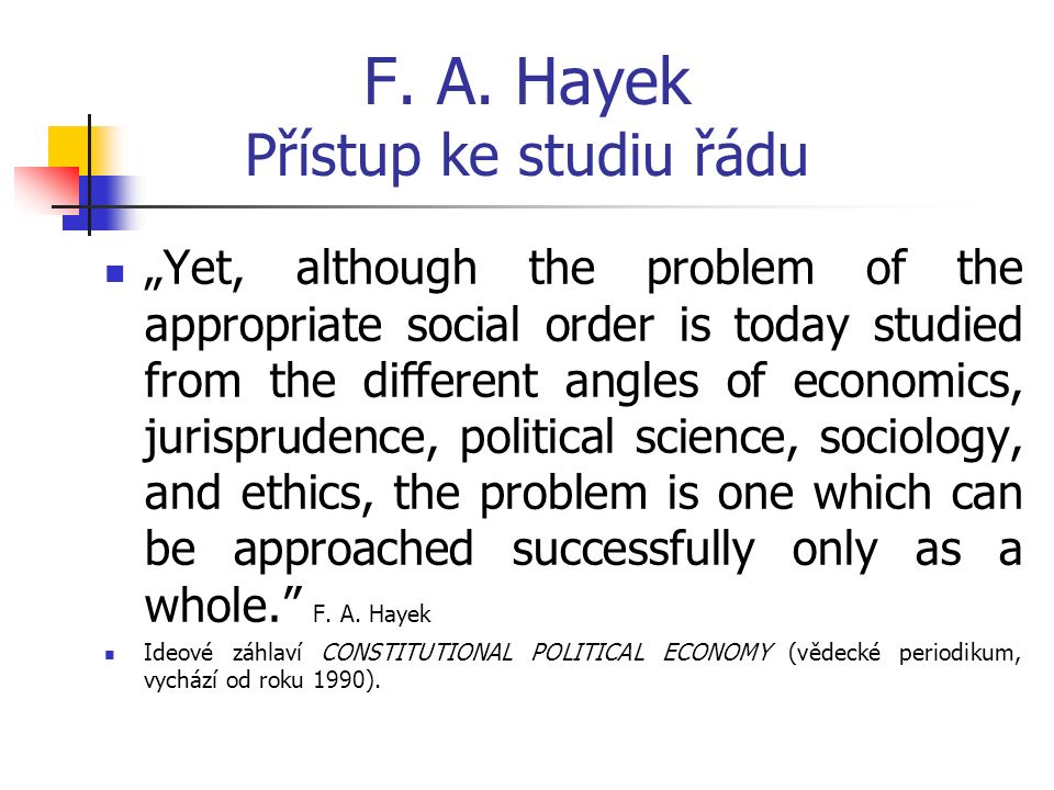 "F. A. Hayek Přístup ke studiu řádu ""Yet, although the problem of the appropriate social order is today studied from the different angles of economics,"