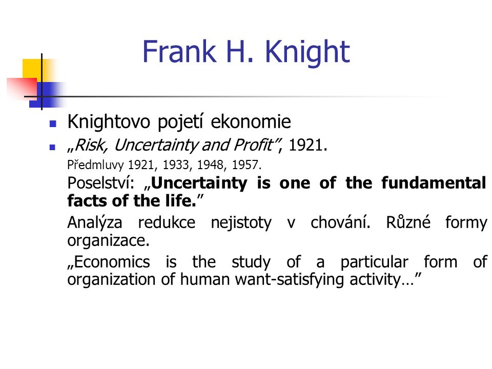 "Frank H. Knight Knightovo pojetí ekonomie ""Risk, Uncertainty and Profit , 1921."