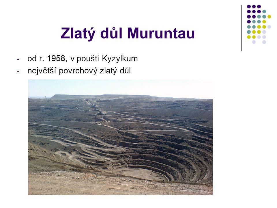 Zlatý důl Muruntau - od r. 1958, v poušti Kyzylkum - největší povrchový zlatý důl