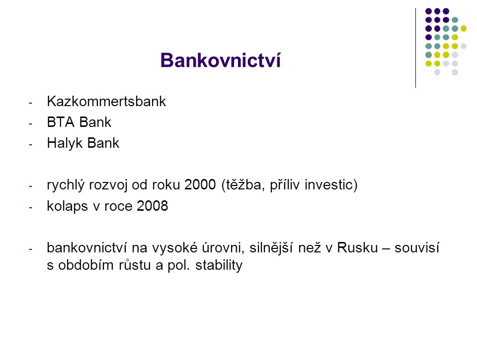 Bankovnictví - Kazkommertsbank - BTA Bank - Halyk Bank - rychlý rozvoj od roku 2000 (těžba, příliv investic) - kolaps v roce 2008 - bankovnictví na vysoké úrovni, silnější než v Rusku – souvisí s obdobím růstu a pol.