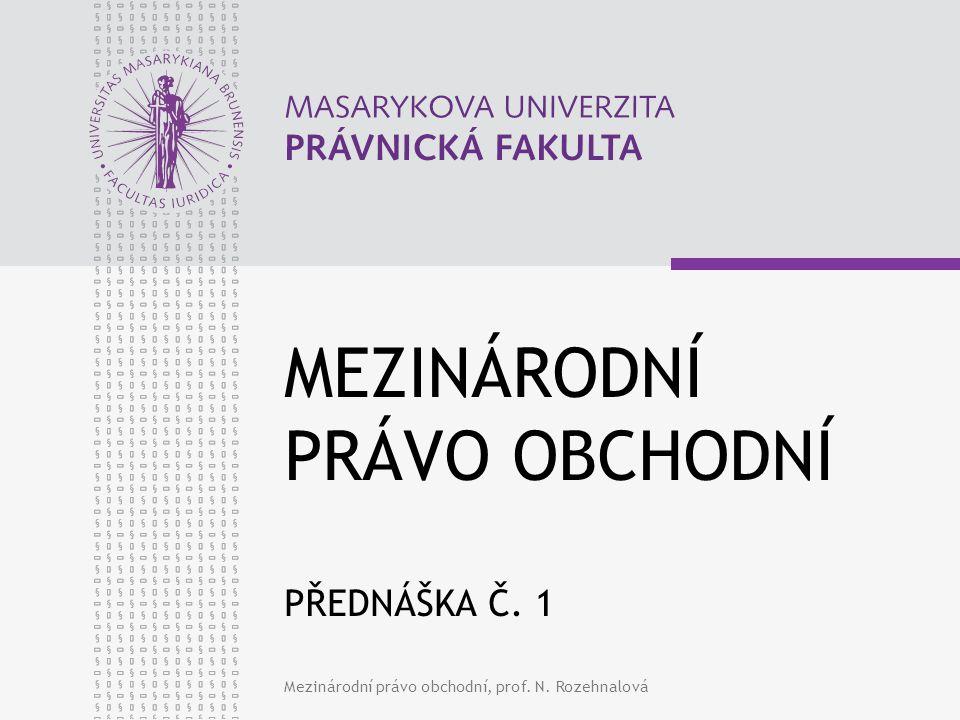 Mezinárodní právo obchodní, prof. N. Rozehnalová MEZINÁRODNÍ PRÁVO OBCHODNÍ PŘEDNÁŠKA Č. 1