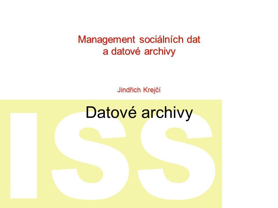 ISS Datové archivy Management sociálních dat a datové archivy Jindřich Krejčí