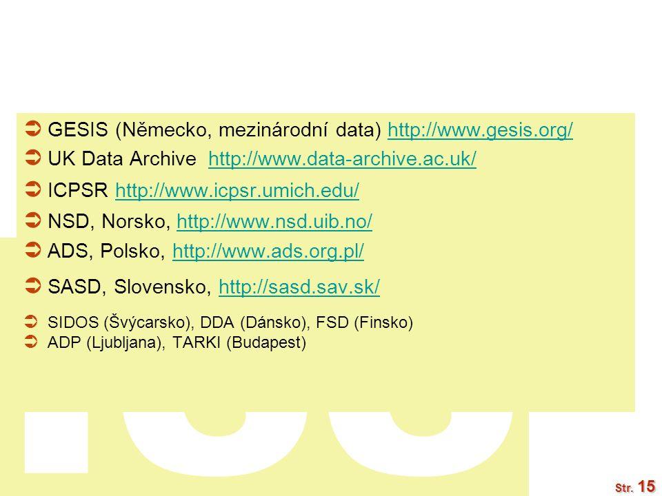ISS Str. 15  GESIS (Německo, mezinárodní data) http://www.gesis.org/http://www.gesis.org/  UK Data Archive http://www.data-archive.ac.uk/http://www.