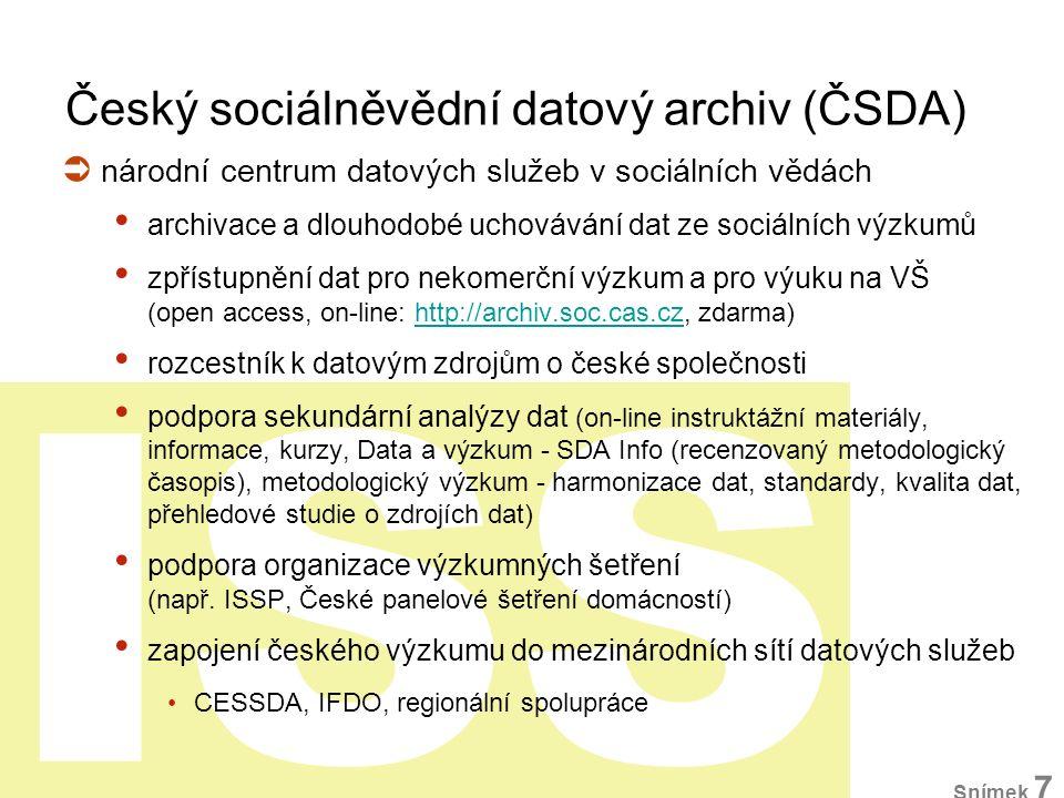 ISS Institucionální zázemí  Sociologický ústav AV ČR 1998, od 1999 samostatné oddělení projektová činnost (GA ČR, GA AV, MŠMT, FP7)  MŠMT: podpora velkých výzkumných infrastruktur Cestovní mapa VI  součástí pan-evropské výzkumné infrastruktury CESSDA člen sítě CESSDA od 2001 ESFRI Roadmap (2006, 2008) výzkumná infrastruktura CESSDA (2013) ČSDA = CESSDA Service Organisation Snímek 8