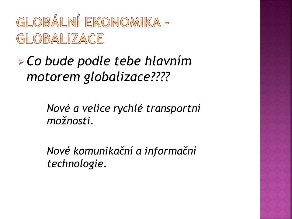  Co bude podle tebe hlavním motorem globalizace???? Nové a velice rychlé transportní možnosti. Nové komunikační a informační technologie.