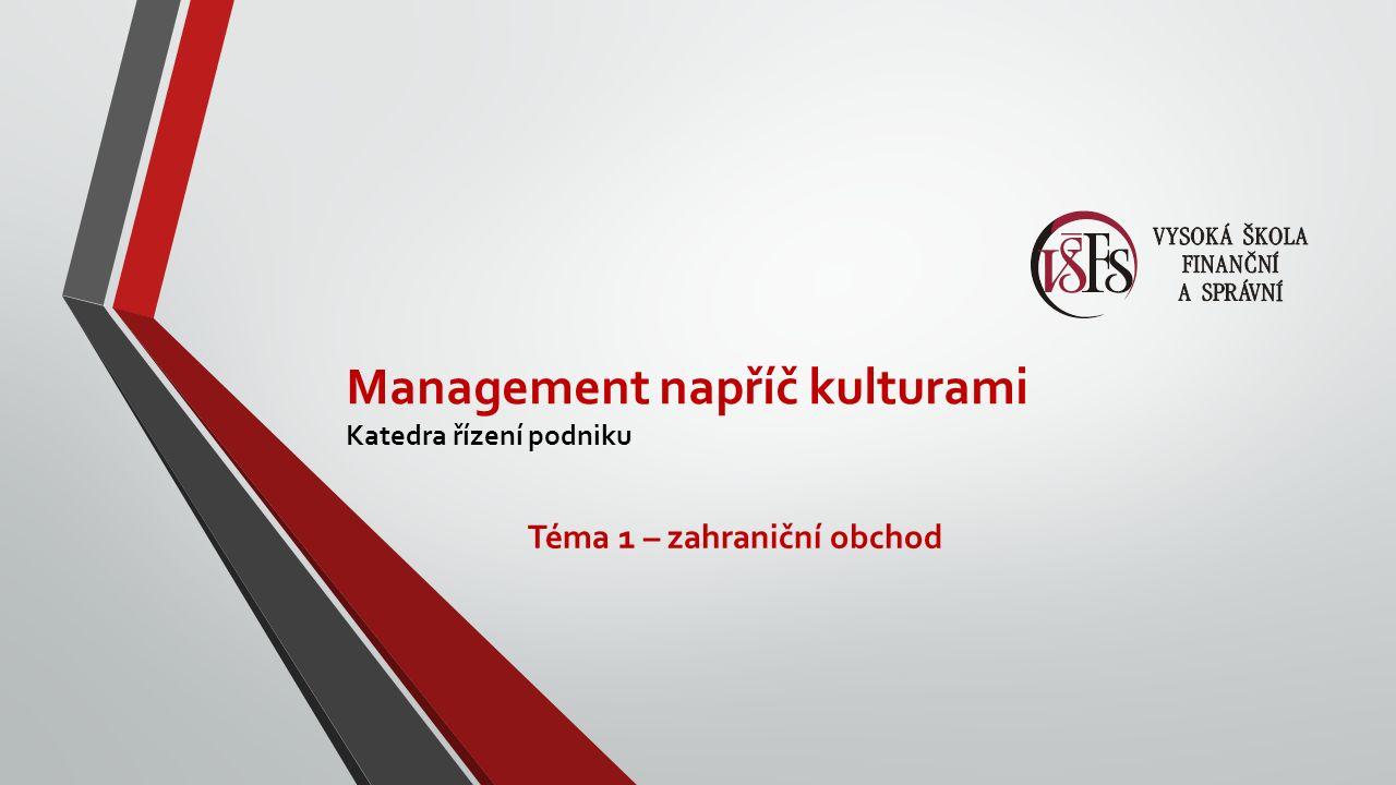 Management napříč kulturami Katedra řízení podniku Téma 1 – zahraniční obchod