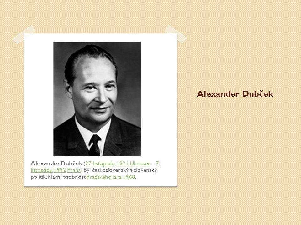 Alexander Dubček Alexander Dubček (27. listopadu 1921 Uhrovec – 7. listopadu 1992 Praha) byl československý a slovenský politik, hlavní osobnost Pražs