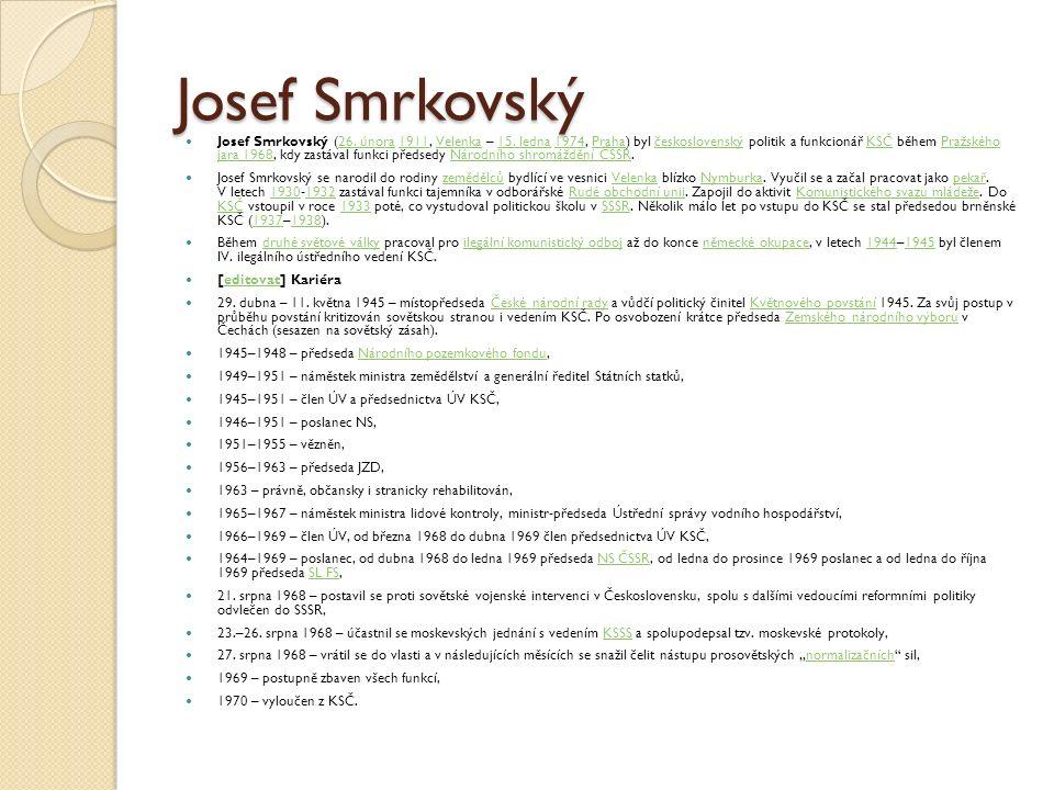 Josef Smrkovský Josef Smrkovský (26. února 1911, Velenka – 15. ledna 1974, Praha) byl československý politik a funkcionář KSČ během Pražského jara 196