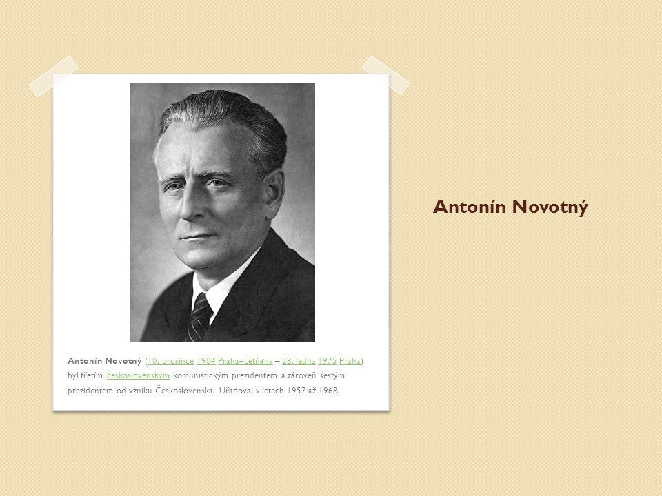 Antonín Novotný Antonín Novotný (10. prosince 1904 Praha–Letňany – 28. ledna 1975 Praha) byl třetím československým komunistickým prezidentem a zárove