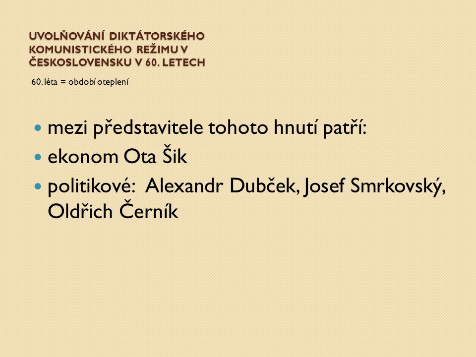 UVOLŇOVÁNÍ DIKTÁTORSKÉHO KOMUNISTICKÉHO REŽIMU V ČESKOSLOVENSKU V 60. LETECH 60. léta = období oteplení mezi představitele tohoto hnutí patří: ekonom