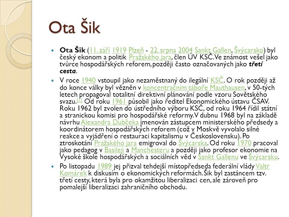 Ota Šik Ota Šik (11. září 1919 Plzeň - 22. srpna 2004 Sankt Gallen, Švýcarsko) byl český ekonom a politik Pražského jara, člen ÚV KSČ. Ve známost veše