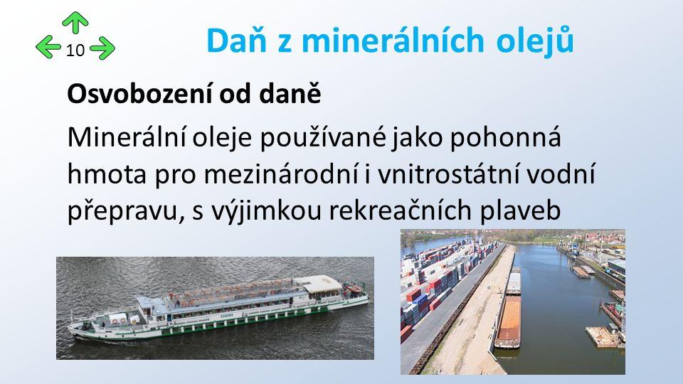 Osvobození od daně Minerální oleje používané jako pohonná hmota pro mezinárodní i vnitrostátní vodní přepravu, s výjimkou rekreačních plaveb Daň z minerálních olejů 10