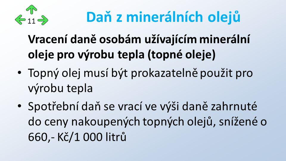 Vracení daně osobám užívajícím minerální oleje pro výrobu tepla (topné oleje) Topný olej musí být prokazatelně použit pro výrobu tepla Spotřební daň se vrací ve výši daně zahrnuté do ceny nakoupených topných olejů, snížené o 660,- Kč/1 000 litrů Daň z minerálních olejů 11