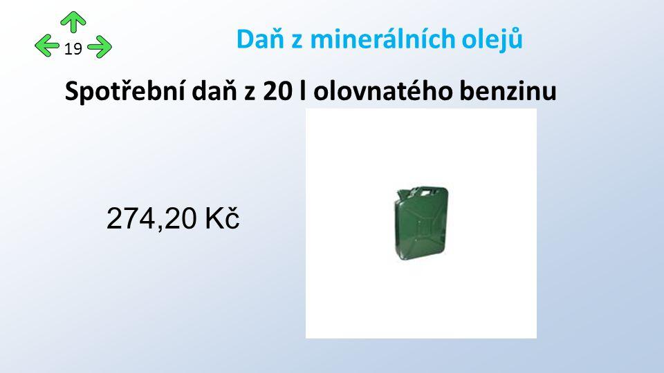 Spotřební daň z 20 l olovnatého benzinu 274,20 Kč Daň z minerálních olejů 19