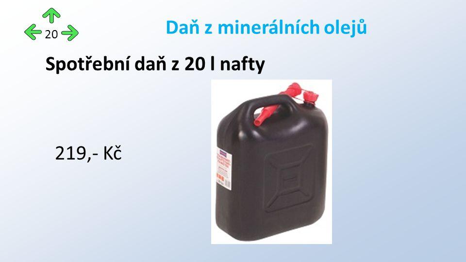 Spotřební daň z 20 l nafty 219,- Kč Daň z minerálních olejů 20