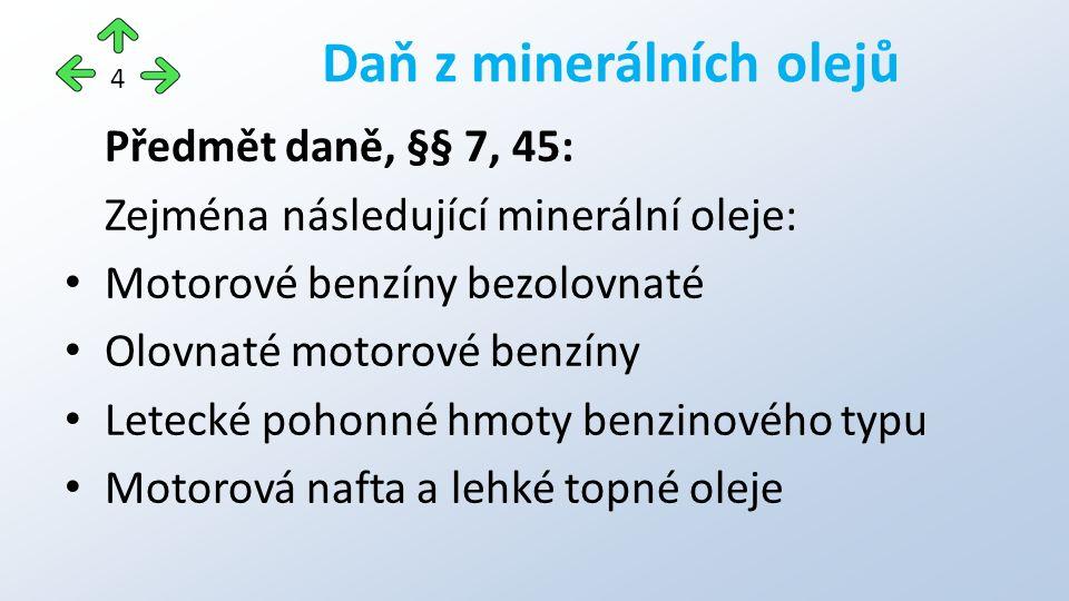Předmět daně, §§ 7, 45: Zejména následující minerální oleje: Motorové benzíny bezolovnaté Olovnaté motorové benzíny Letecké pohonné hmoty benzinového typu Motorová nafta a lehké topné oleje Daň z minerálních olejů 4