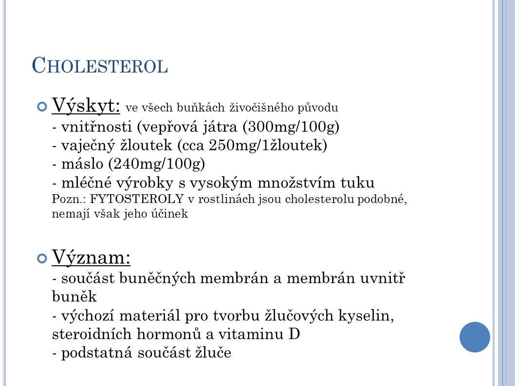 C HOLESTEROL Výskyt: ve všech buňkách živočišného původu - vnitřnosti (vepřová játra (300mg/100g) - vaječný žloutek (cca 250mg/1žloutek) - máslo (240mg/100g) - mléčné výrobky s vysokým množstvím tuku Pozn.: FYTOSTEROLY v rostlinách jsou cholesterolu podobné, nemají však jeho účinek Význam: - součást buněčných membrán a membrán uvnitř buněk - výchozí materiál pro tvorbu žlučových kyselin, steroidních hormonů a vitaminu D - podstatná součást žluče