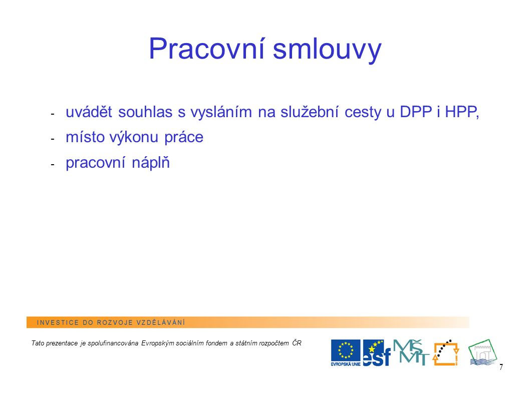 7 Pracovní smlouvy - uvádět souhlas s vysláním na služební cesty u DPP i HPP, - místo výkonu práce - pracovní náplň Tato prezentace je spolufinancován