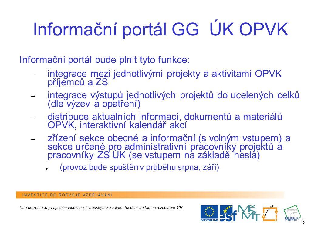 8 Informační portál GG ÚK OPVK Informační portál bude plnit tyto funkce:  integrace mezi jednotlivými projekty a aktivitami OPVK příjemců a ZS  integrace výstupů jednotlivých projektů do ucelených celků (dle výzev a opatření)  distribuce aktuálních informací, dokumentů a materiálů OPVK, interaktivní kalendář akcí  zřízení sekce obecné a informační (s volným vstupem) a sekce určené pro administrativní pracovníky projektů a pracovníky ZS ÚK (se vstupem na základě hesla) (provoz bude spuštěn v průběhu srpna, září) Tato prezentace je spolufinancována Evropským sociálním fondem a státním rozpočtem ČR