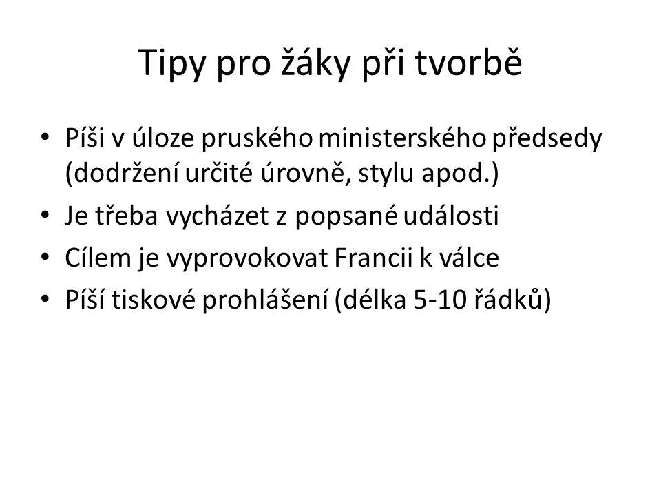 Tipy pro žáky při tvorbě Píši v úloze pruského ministerského předsedy (dodržení určité úrovně, stylu apod.) Je třeba vycházet z popsané události Cílem
