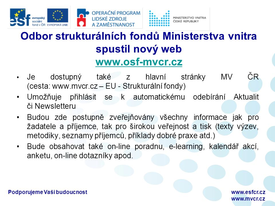 Vyplnění monitorovací zprávy Druhá část – vyplnění textového formuláře, ke stažení na http://www.esfcr.cz/folder/4791/ Po vyplnění vytisknout, pevně spojit a zaslat spolu se všemi přílohami poskytovateli podpory Podporujeme Vaši budoucnostwww.esfcr.cz www.osf-mvcr.cz