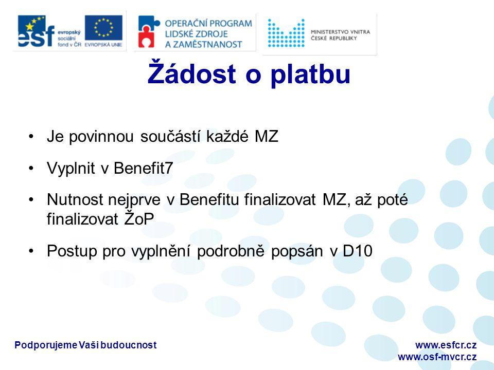 Žádost o platbu Je povinnou součástí každé MZ Vyplnit v Benefit7 Nutnost nejprve v Benefitu finalizovat MZ, až poté finalizovat ŽoP Postup pro vyplnění podrobně popsán v D10 Podporujeme Vaši budoucnostwww.esfcr.cz www.osf-mvcr.cz