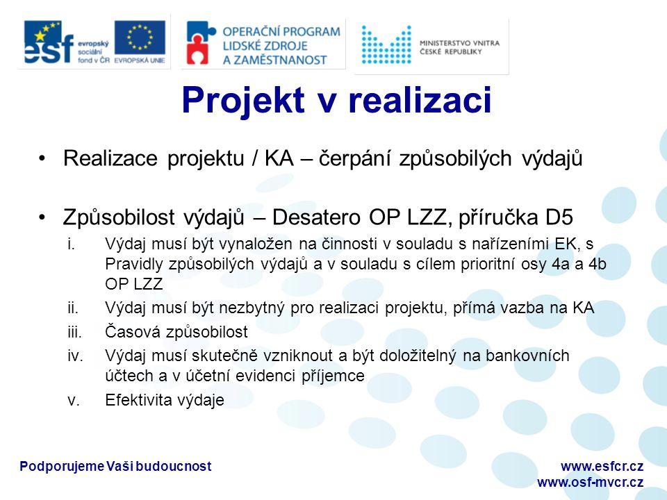 Projekt v realizaci Realizace projektu / KA – čerpání způsobilých výdajů Způsobilost výdajů – Desatero OP LZZ, příručka D5 i.Výdaj musí být vynaložen na činnosti v souladu s nařízeními EK, s Pravidly způsobilých výdajů a v souladu s cílem prioritní osy 4a a 4b OP LZZ ii.Výdaj musí být nezbytný pro realizaci projektu, přímá vazba na KA iii.Časová způsobilost iv.Výdaj musí skutečně vzniknout a být doložitelný na bankovních účtech a v účetní evidenci příjemce v.Efektivita výdaje Podporujeme Vaši budoucnostwww.esfcr.cz www.osf-mvcr.cz