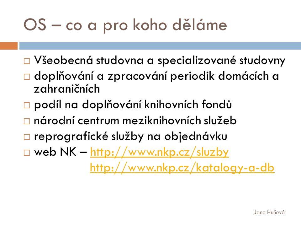 OS – co a pro koho děláme  Všeobecná studovna a specializované studovny  doplňování a zpracování periodik domácích a zahraničních  podíl na doplňování knihovních fondů  národní centrum meziknihovních služeb  reprografické služby na objednávku  web NK – http://www.nkp.cz/sluzbyhttp://www.nkp.cz/sluzby http://www.nkp.cz/katalogy-a-db Jana Huňová