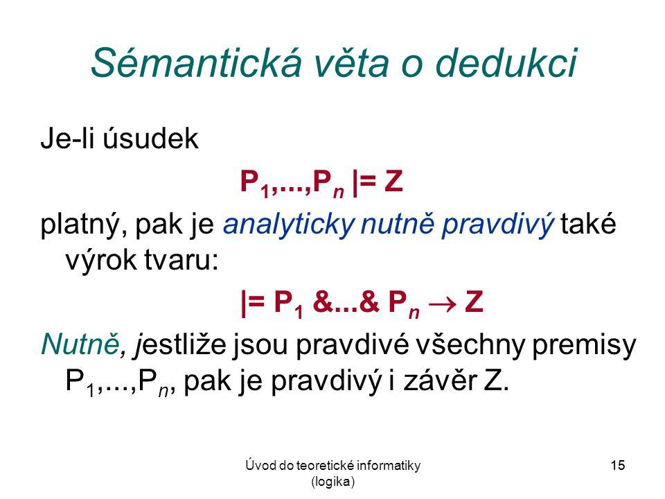 15Úvod do teoretické informatiky (logika) 15 Sémantická věta o dedukci Je-li úsudek P 1,...,P n |= Z platný, pak je analyticky nutně pravdivý také výrok tvaru: |= P 1 &...& P n  Z Nutně, jestliže jsou pravdivé všechny premisy P 1,...,P n, pak je pravdivý i závěr Z.