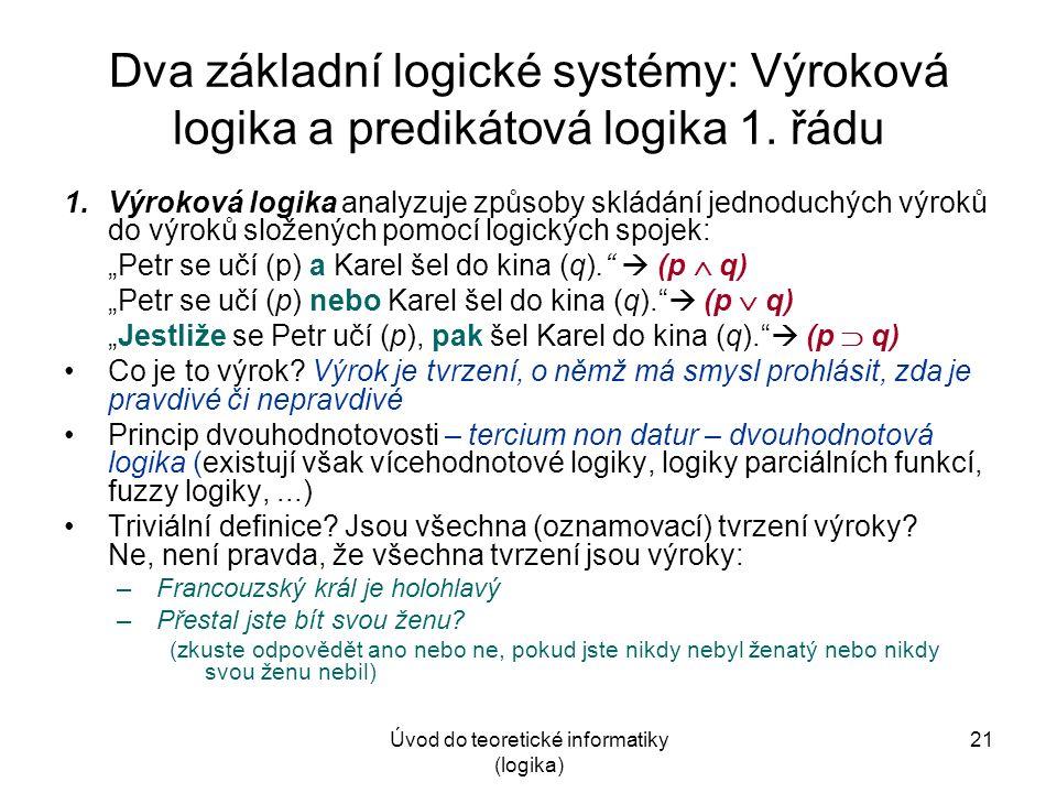 Úvod do teoretické informatiky (logika) 21 Dva základní logické systémy: Výroková logika a predikátová logika 1.