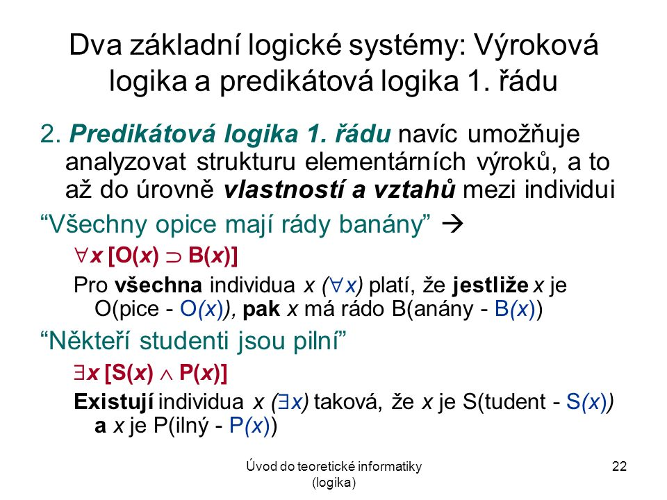 Úvod do teoretické informatiky (logika) 22 Dva základní logické systémy: Výroková logika a predikátová logika 1. řádu 2. Predikátová logika 1. řádu na