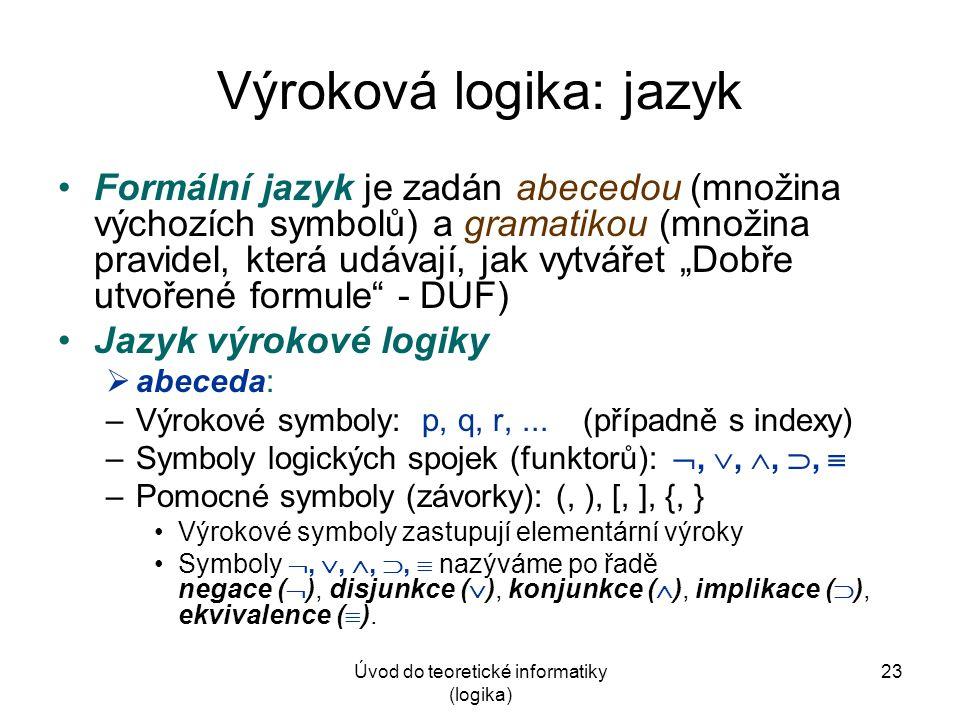 """Úvod do teoretické informatiky (logika) 23 Výroková logika: jazyk Formální jazyk je zadán abecedou (množina výchozích symbolů) a gramatikou (množina pravidel, která udávají, jak vytvářet """"Dobře utvořené formule - DUF) Jazyk výrokové logiky  abeceda: –Výrokové symboly: p, q, r,..."""