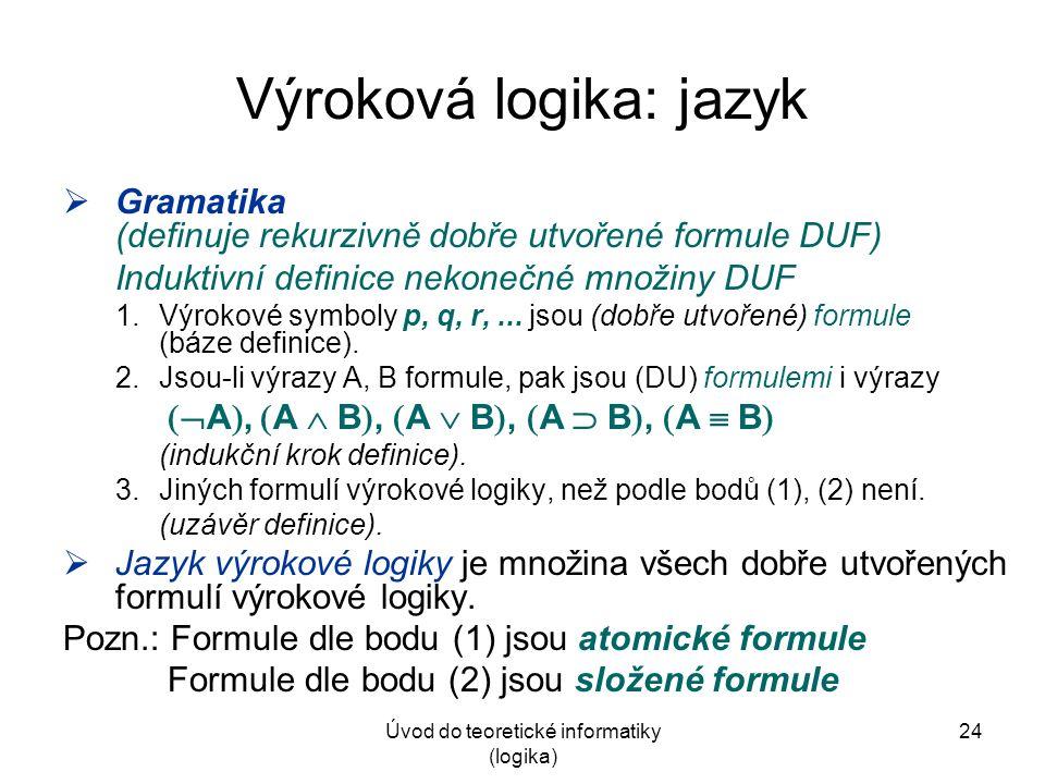 Úvod do teoretické informatiky (logika) 24 Výroková logika: jazyk  Gramatika (definuje rekurzivně dobře utvořené formule DUF) Induktivní definice nekonečné množiny DUF 1.Výrokové symboly p, q, r,...