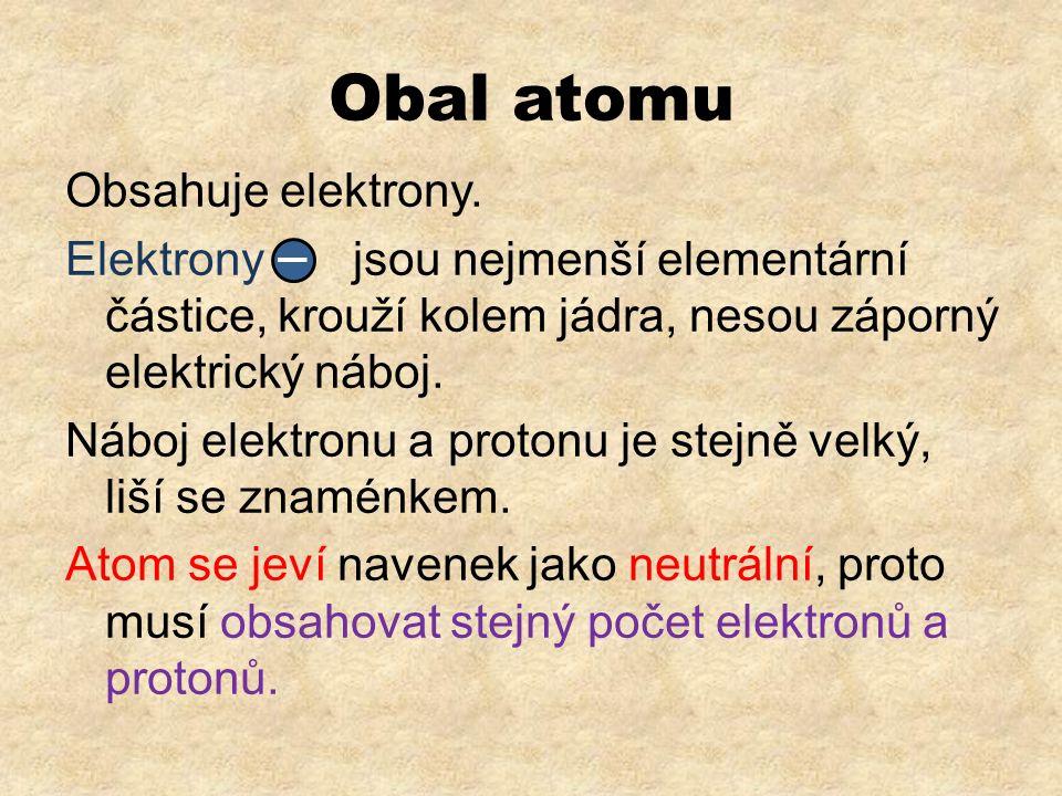 Obal atomu Obsahuje elektrony. Elektrony jsou nejmenší elementární částice, krouží kolem jádra, nesou záporný elektrický náboj. Náboj elektronu a prot