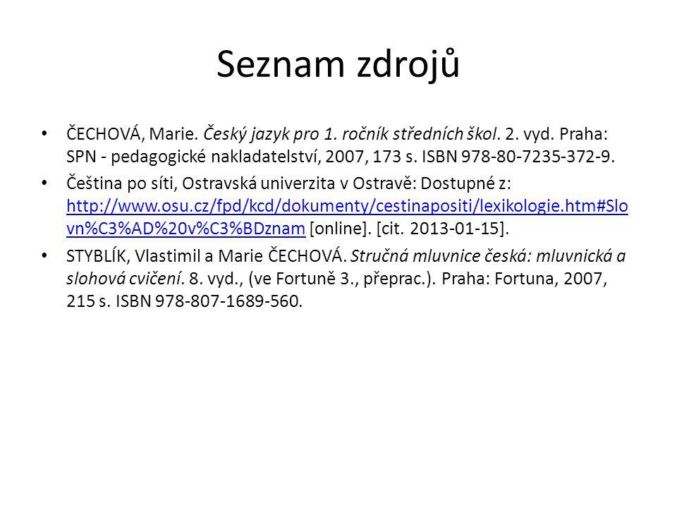 Seznam zdrojů ČECHOVÁ, Marie. Český jazyk pro 1. ročník středních škol. 2. vyd. Praha: SPN - pedagogické nakladatelství, 2007, 173 s. ISBN 978-80-7235