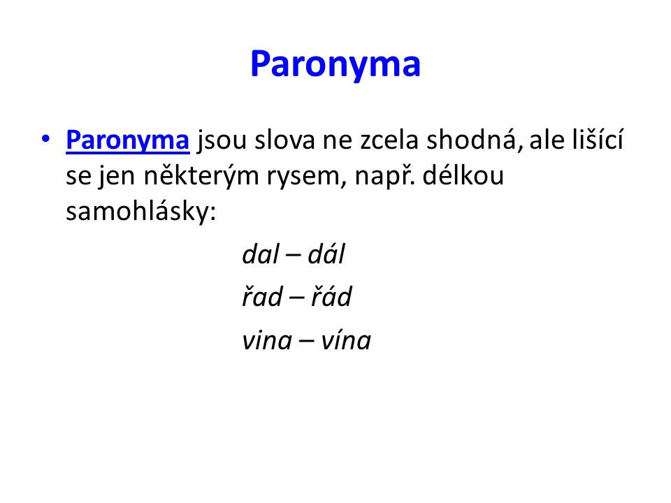Paronyma Paronyma jsou slova ne zcela shodná, ale lišící se jen některým rysem, např. délkou samohlásky: dal – dál řad – řád vina – vína