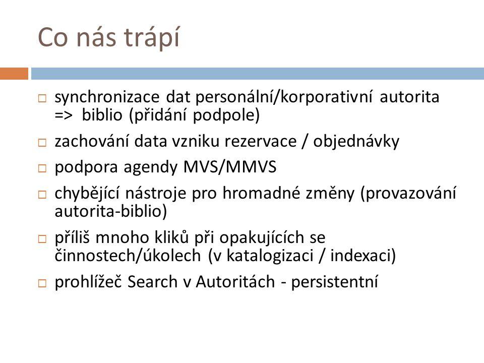 Co nás trápí  synchronizace dat personální/korporativní autorita => biblio (přidání podpole)  zachování data vzniku rezervace / objednávky  podpora agendy MVS/MMVS  chybějící nástroje pro hromadné změny (provazování autorita-biblio)  příliš mnoho kliků při opakujících se činnostech/úkolech (v katalogizaci / indexaci)  prohlížeč Search v Autoritách - persistentní