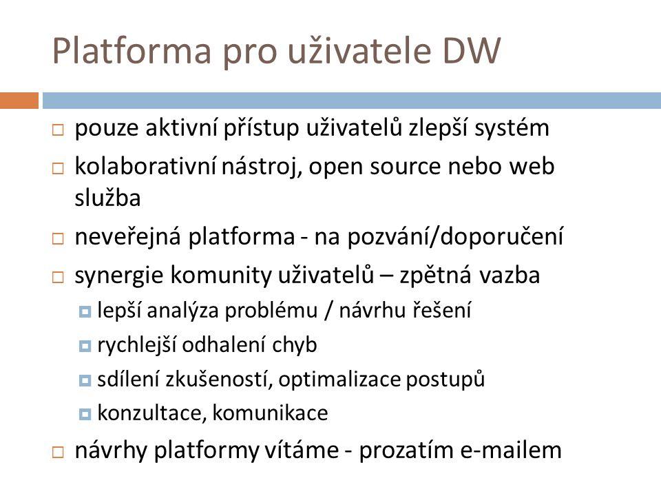 Platforma pro uživatele DW  pouze aktivní přístup uživatelů zlepší systém  kolaborativní nástroj, open source nebo web služba  neveřejná platforma - na pozvání/doporučení  synergie komunity uživatelů – zpětná vazba  lepší analýza problému / návrhu řešení  rychlejší odhalení chyb  sdílení zkušeností, optimalizace postupů  konzultace, komunikace  návrhy platformy vítáme - prozatím e-mailem