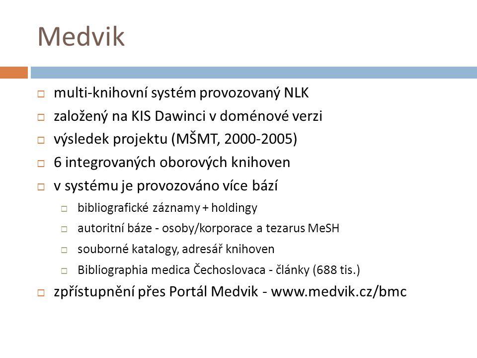 Medvik  multi-knihovní systém provozovaný NLK  založený na KIS Dawinci v doménové verzi  výsledek projektu (MŠMT, 2000-2005)  6 integrovaných oborových knihoven  v systému je provozováno více bází  bibliografické záznamy + holdingy  autoritní báze - osoby/korporace a tezarus MeSH  souborné katalogy, adresář knihoven  Bibliographia medica Čechoslovaca - články (688 tis.)  zpřístupnění přes Portál Medvik - www.medvik.cz/bmc