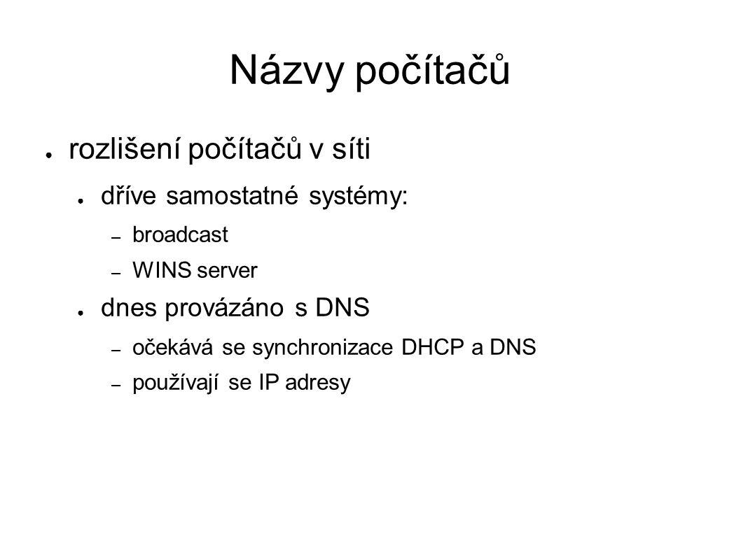 Názvy počítačů ● rozlišení počítačů v síti ● dříve samostatné systémy: – broadcast – WINS server ● dnes provázáno s DNS – očekává se synchronizace DHCP a DNS – používají se IP adresy