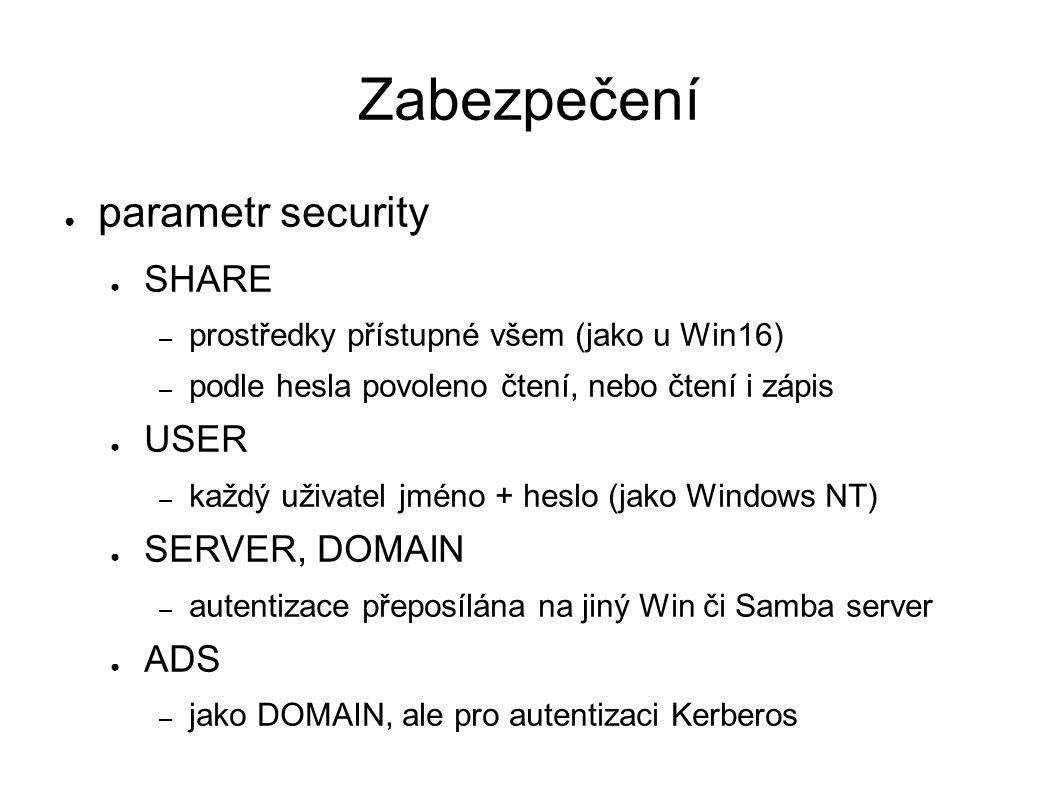 Zabezpečení ● parametr security ● SHARE – prostředky přístupné všem (jako u Win16) – podle hesla povoleno čtení, nebo čtení i zápis ● USER – každý uživatel jméno + heslo (jako Windows NT) ● SERVER, DOMAIN – autentizace přeposílána na jiný Win či Samba server ● ADS – jako DOMAIN, ale pro autentizaci Kerberos