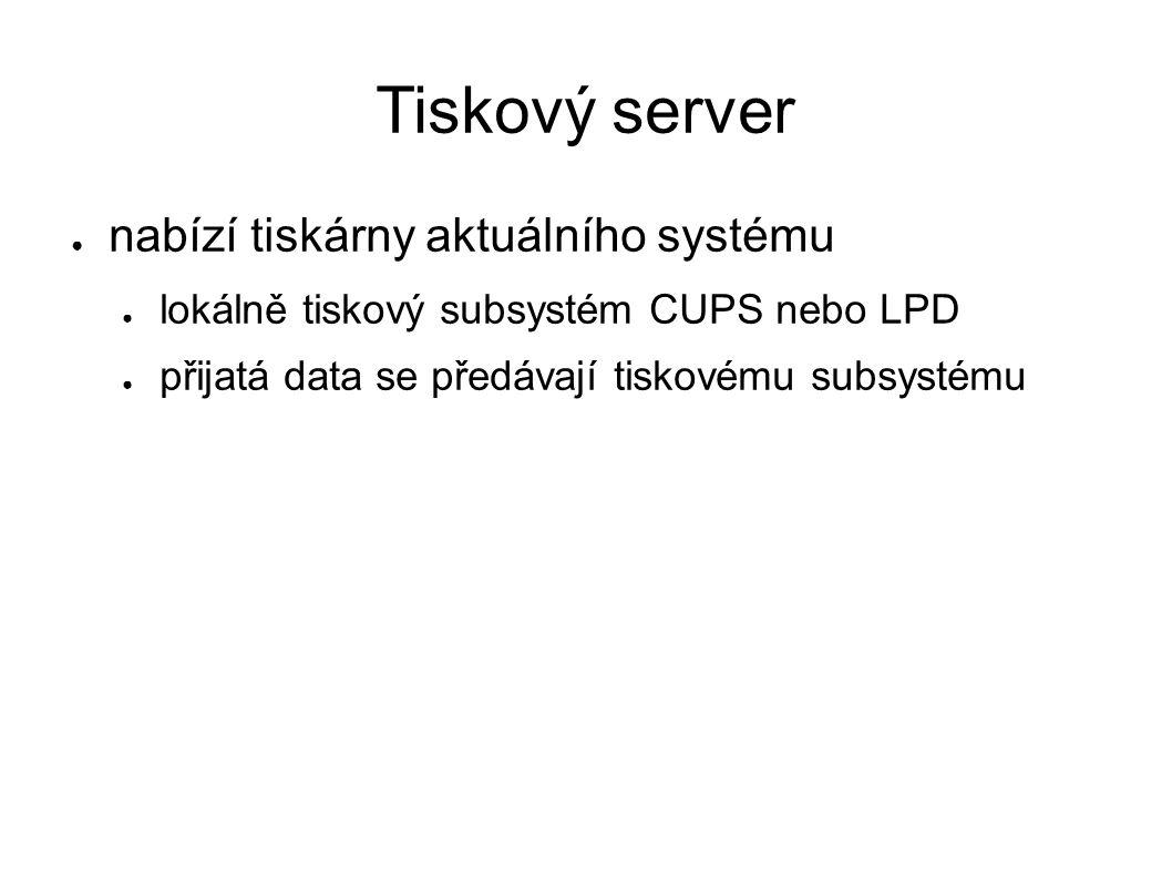 Tiskový server ● nabízí tiskárny aktuálního systému ● lokálně tiskový subsystém CUPS nebo LPD ● přijatá data se předávají tiskovému subsystému