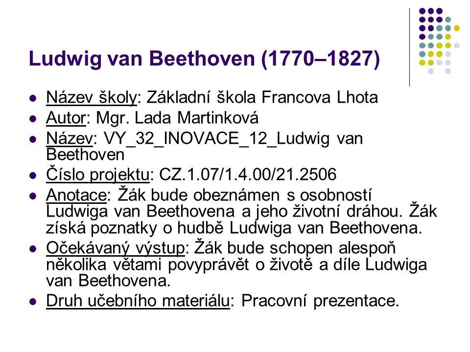 Ludwig van Beethoven (1770–1827) Název školy: Základní škola Francova Lhota Autor: Mgr. Lada Martinková Název: VY_32_INOVACE_12_Ludwig van Beethoven Č